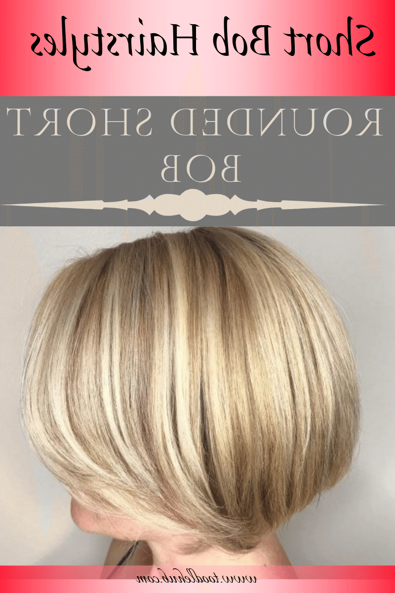 Current Rounded Short Bob Hairstyles Inside Best Short Bob Haircuts And Hairstyles For Women In (View 8 of 20)